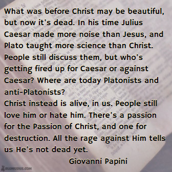 What was before Christ may be beautiful, but now it's dead. In his time Julius Caesar made more noise than Jesus, and Plato taught more science than Christ. People still discuss them, but who's getting fired up for Caesar or against Caesar? Where are today Platonists and anti-Platonists? Christ instead is alive, in us. People still love him or hate him. There's a passion for the Passion of Christ, and one for destruction. All the rage against Him tells us He's not dead yet. Giovanni Papini