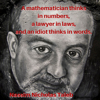 A mathematician thinks in numbers, a lawyer in laws, and an idiot thinks in words. Nassim Nicholas Taleb