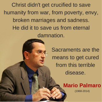 Christ didn't get crucified to save humanity from war, from poverty, envy, broken marriages and sadness. He did it to save us from eternal damnation. Sacraments are the means to get cured from this terrible disease. Mario Palmaro