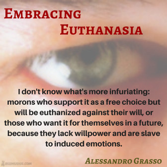 Embracing Euthanasia. I don't know what's more infuriating: morons who support it as a free choice but will be euthanized against their will, or those who want it for themselves in a future, because they lack willpower and are slave to induced emotions. Alessandro Grasso
