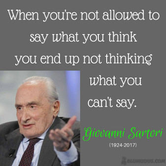 When you're not allowed to say what you think you end up not thinking what you can't say. Giovanni Sartori