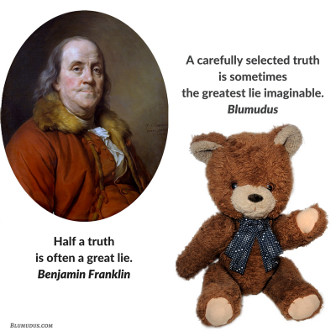 """Half a truth is often a great lie."" Benjamin Franklin. ""A carefully selected truth is sometimes the greatest lie imaginable."" Blumudus."