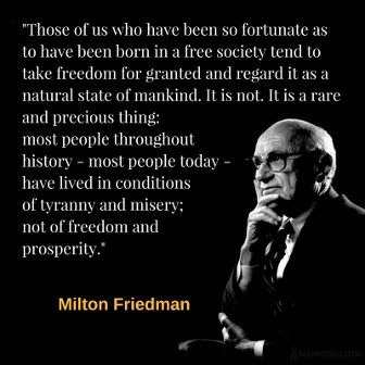 Those of us who have been so fortunate as to have been born in a free society tend to take freedom for granted and regard it as a natural state of mankind. It is not. It is a rare and precious thing: most people throughout history - most people today - have lived in conditions of tyranny and misery; not of freedom and prosperity. Milton Friedman